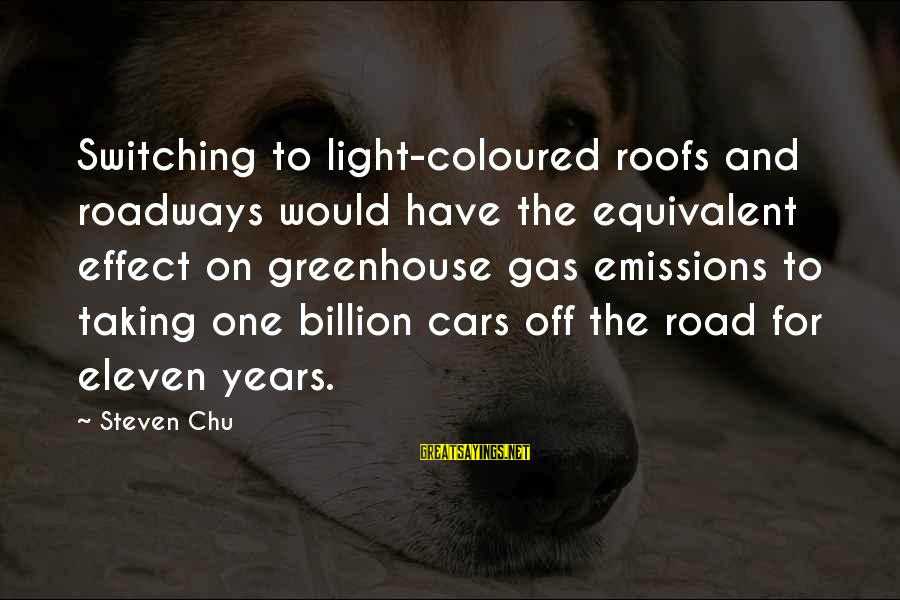 Car Gas Sayings By Steven Chu: Switching to light-coloured roofs and roadways would have the equivalent effect on greenhouse gas emissions