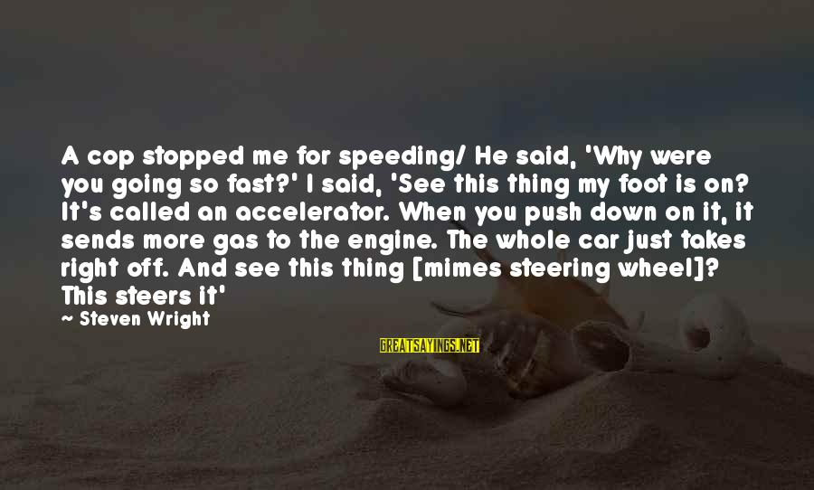 Car Gas Sayings By Steven Wright: A cop stopped me for speeding/ He said, 'Why were you going so fast?' I