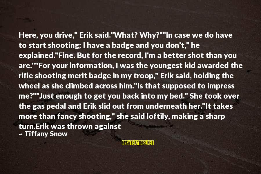 "Car Gas Sayings By Tiffany Snow: Here, you drive,"" Erik said.""What? Why?""""In case we do have to start shooting; I have"