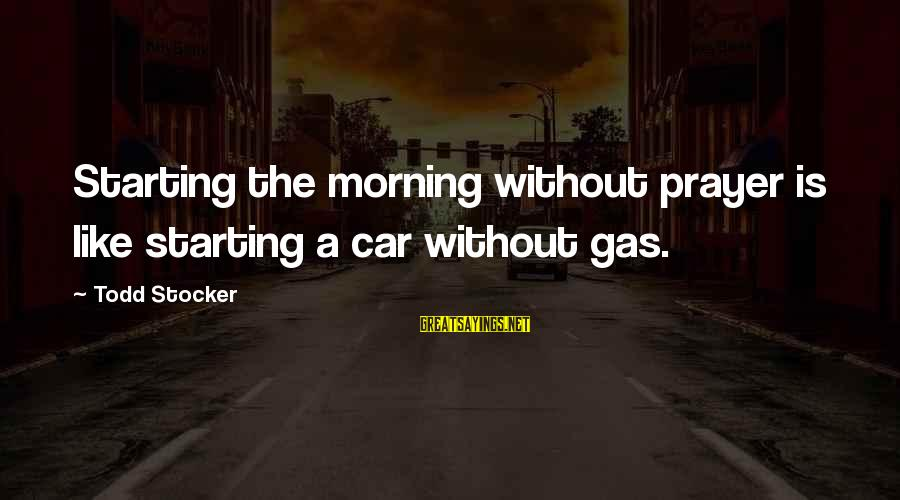 Car Gas Sayings By Todd Stocker: Starting the morning without prayer is like starting a car without gas.