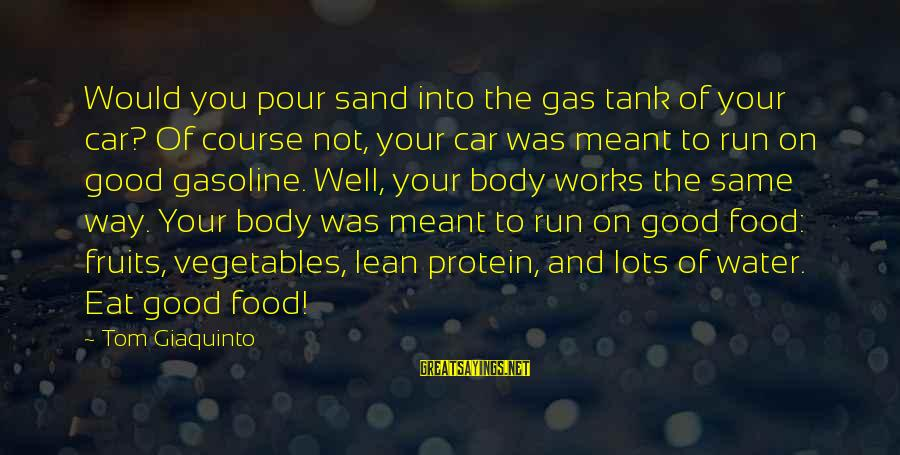 Car Gas Sayings By Tom Giaquinto: Would you pour sand into the gas tank of your car? Of course not, your