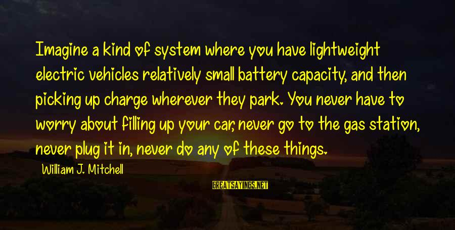 Car Gas Sayings By William J. Mitchell: Imagine a kind of system where you have lightweight electric vehicles relatively small battery capacity,