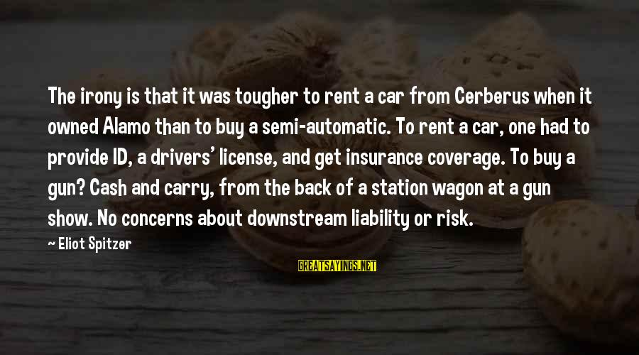 Car Insurance Coverage Sayings By Eliot Spitzer: The irony is that it was tougher to rent a car from Cerberus when it