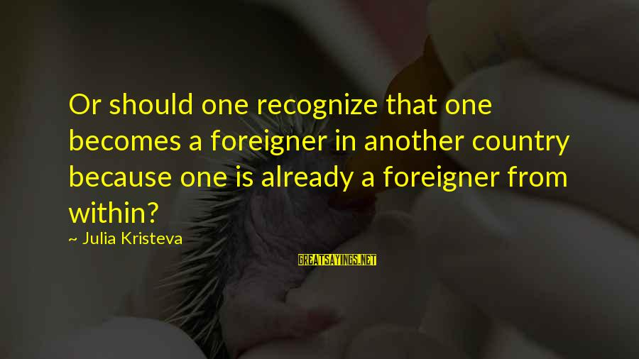 Car Renewal Sayings By Julia Kristeva: Or should one recognize that one becomes a foreigner in another country because one is
