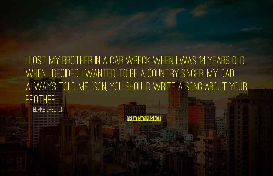 Car Write Off Sayings By Blake Shelton: I lost my brother in a car wreck when I was 14 years old. When