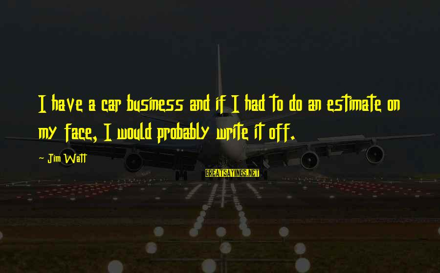 Car Write Off Sayings By Jim Watt: I have a car business and if I had to do an estimate on my