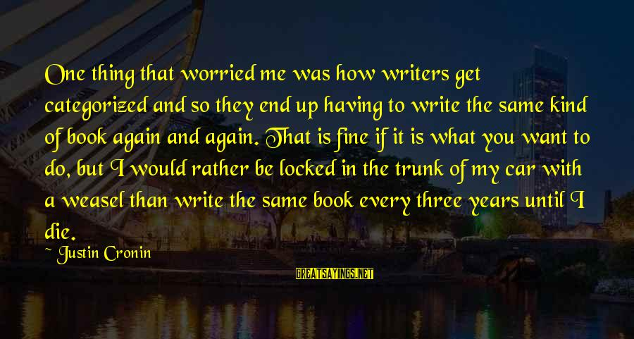 Car Write Off Sayings By Justin Cronin: One thing that worried me was how writers get categorized and so they end up
