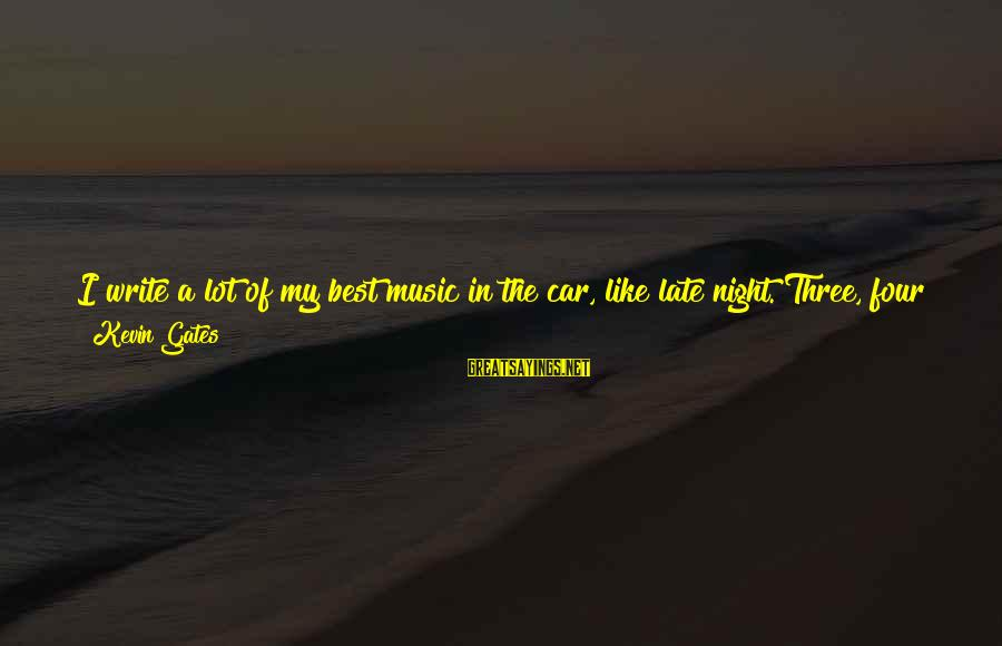Car Write Off Sayings By Kevin Gates: I write a lot of my best music in the car, like late night. Three,
