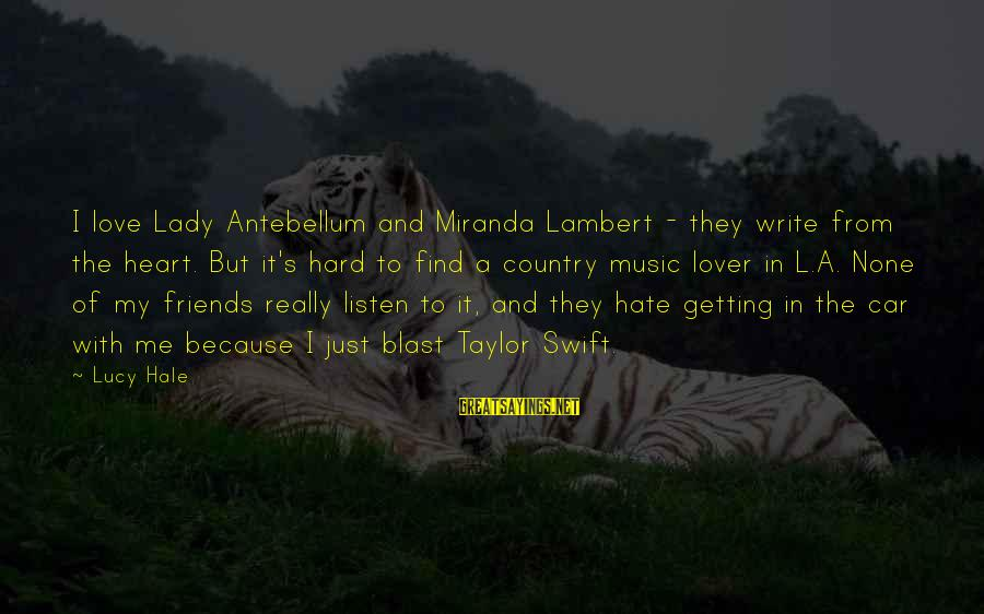 Car Write Off Sayings By Lucy Hale: I love Lady Antebellum and Miranda Lambert - they write from the heart. But it's