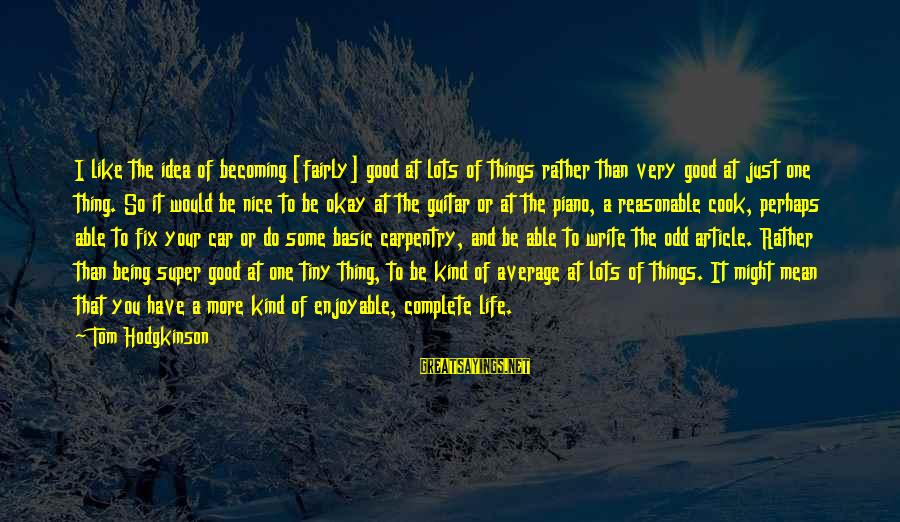 Car Write Off Sayings By Tom Hodgkinson: I like the idea of becoming [fairly] good at lots of things rather than very