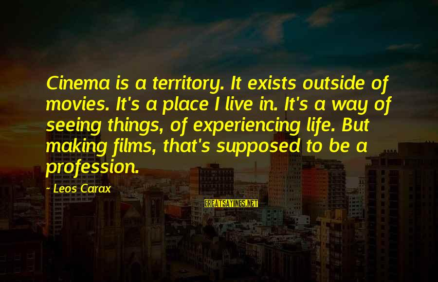 Carax's Sayings By Leos Carax: Cinema is a territory. It exists outside of movies. It's a place I live in.