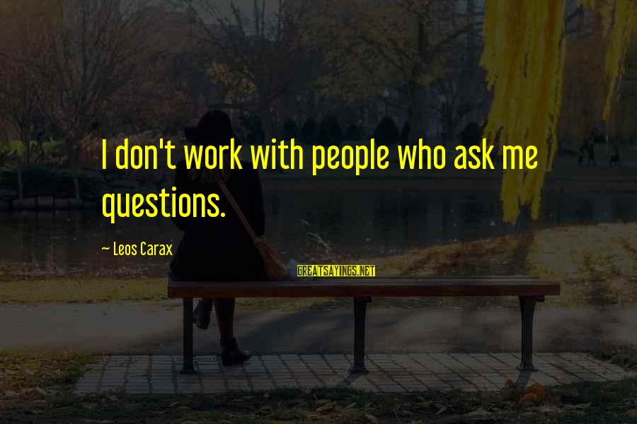Carax's Sayings By Leos Carax: I don't work with people who ask me questions.