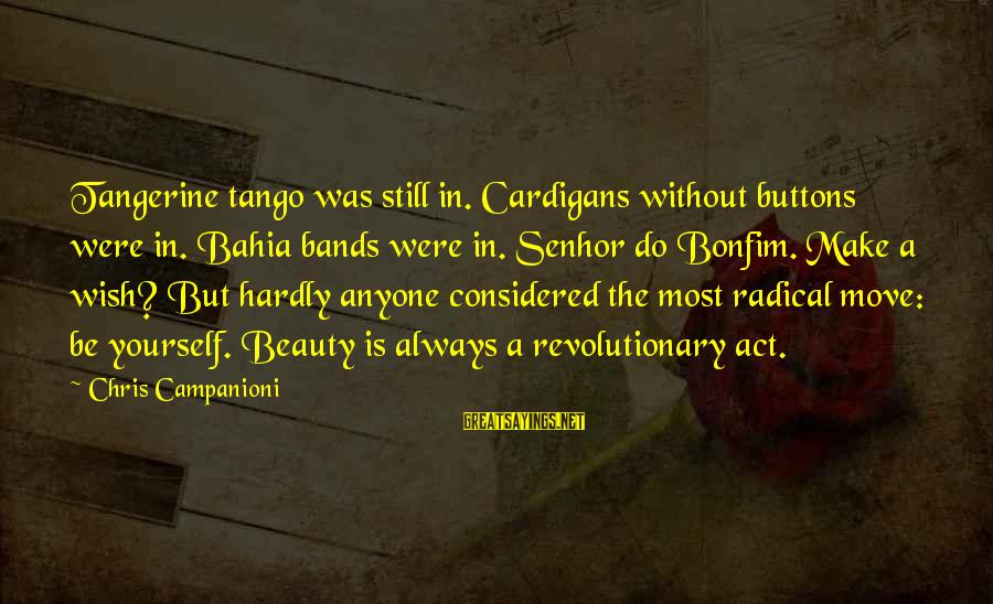 Cardigans Sayings By Chris Campanioni: Tangerine tango was still in. Cardigans without buttons were in. Bahia bands were in. Senhor