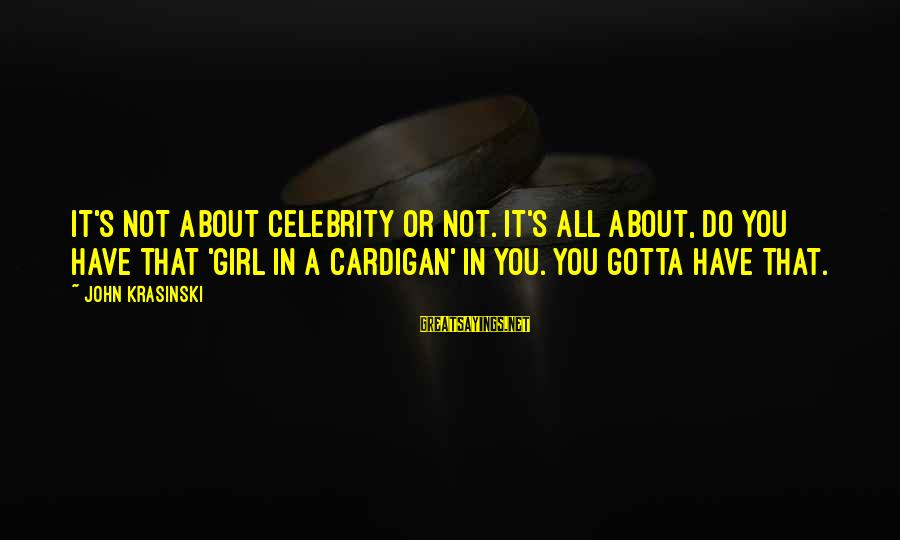 Cardigans Sayings By John Krasinski: It's not about celebrity or not. It's all about, do you have that 'girl in