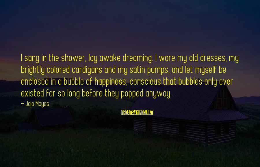 Cardigans Sayings By Jojo Moyes: I sang in the shower, lay awake dreaming. I wore my old dresses, my brightly