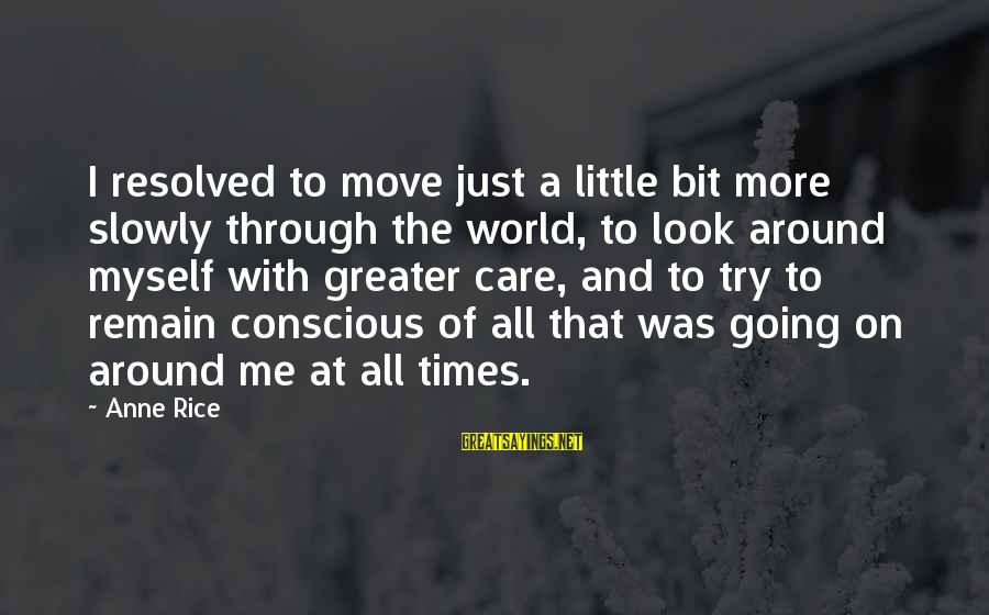 Care A Little More Sayings By Anne Rice: I resolved to move just a little bit more slowly through the world, to look
