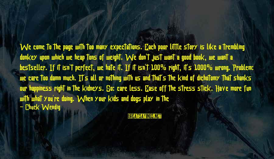 Care A Little More Sayings By Chuck Wendig: We come to the page with too many expectations. Each poor little story is like