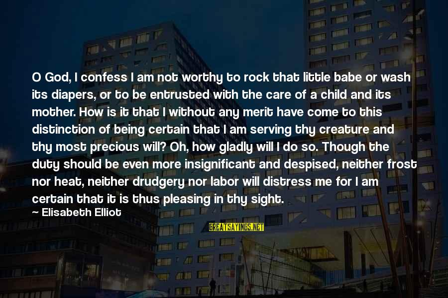 Care A Little More Sayings By Elisabeth Elliot: O God, I confess I am not worthy to rock that little babe or wash