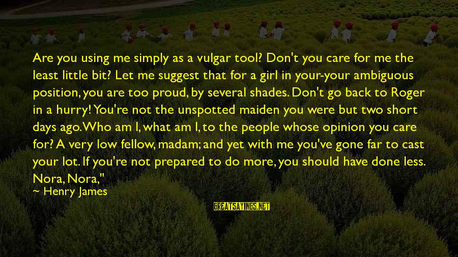 Care A Little More Sayings By Henry James: Are you using me simply as a vulgar tool? Don't you care for me the