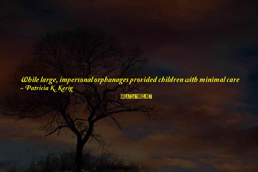 Care A Little More Sayings By Patricia K. Kerig: While large, impersonal orphanages provided children with minimal care and attention from an ever-changing series