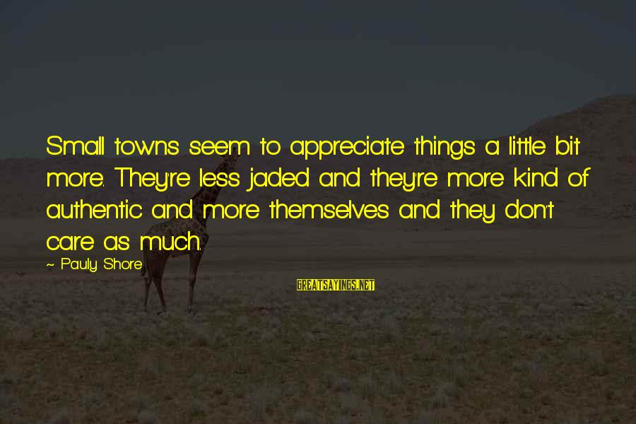 Care A Little More Sayings By Pauly Shore: Small towns seem to appreciate things a little bit more. They're less jaded and they're