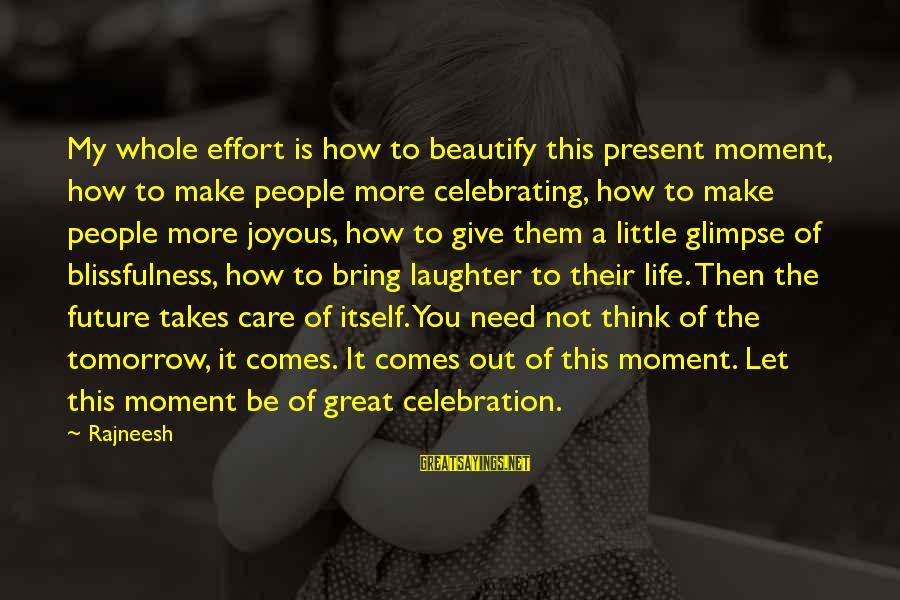 Care A Little More Sayings By Rajneesh: My whole effort is how to beautify this present moment, how to make people more