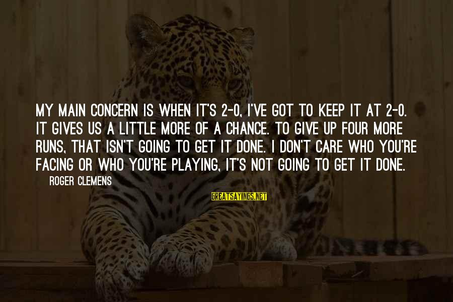 Care A Little More Sayings By Roger Clemens: My main concern is when it's 2-0, I've got to keep it at 2-0. It