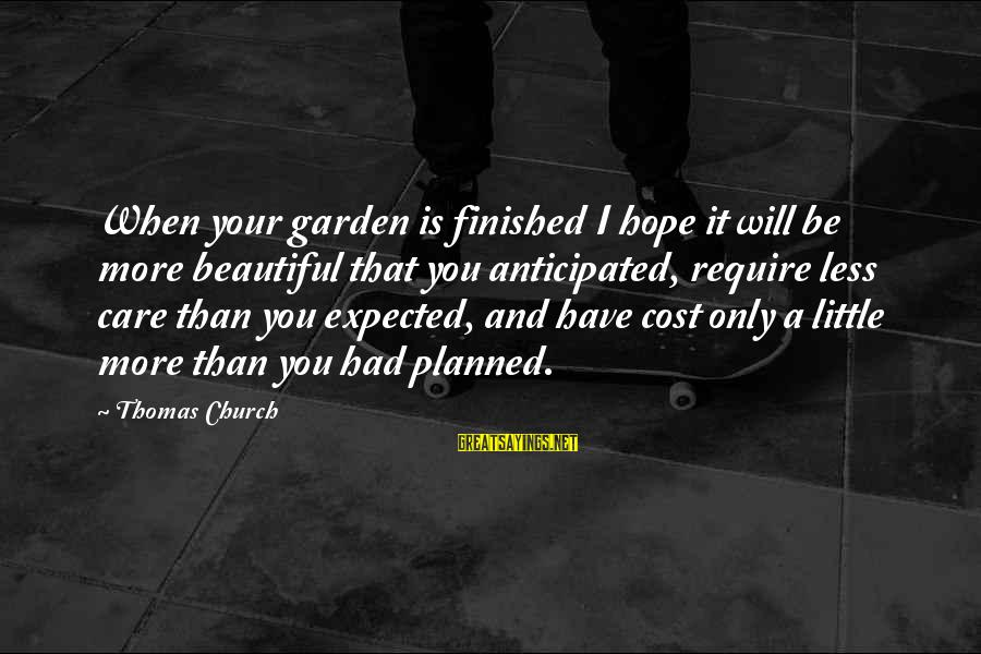 Care A Little More Sayings By Thomas Church: When your garden is finished I hope it will be more beautiful that you anticipated,