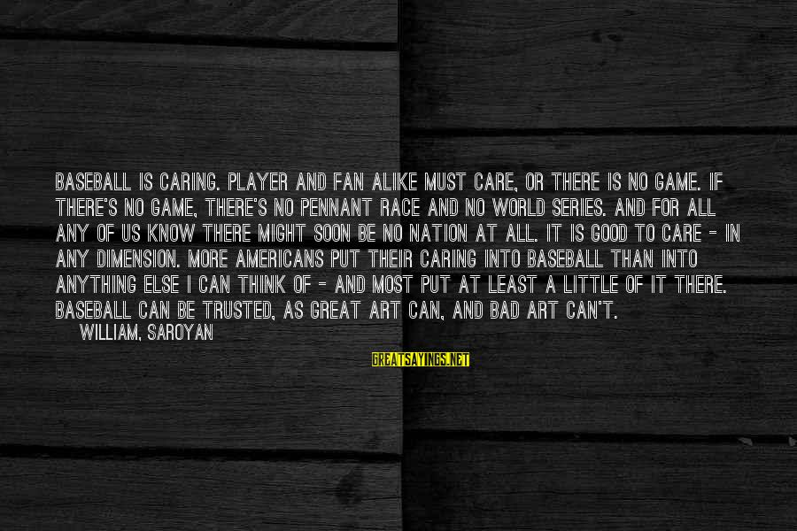 Care A Little More Sayings By William, Saroyan: Baseball is caring. Player and fan alike must care, or there is no game. If