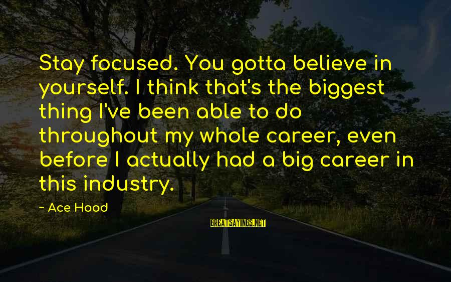 Career Focused Sayings By Ace Hood: Stay focused. You gotta believe in yourself. I think that's the biggest thing I've been