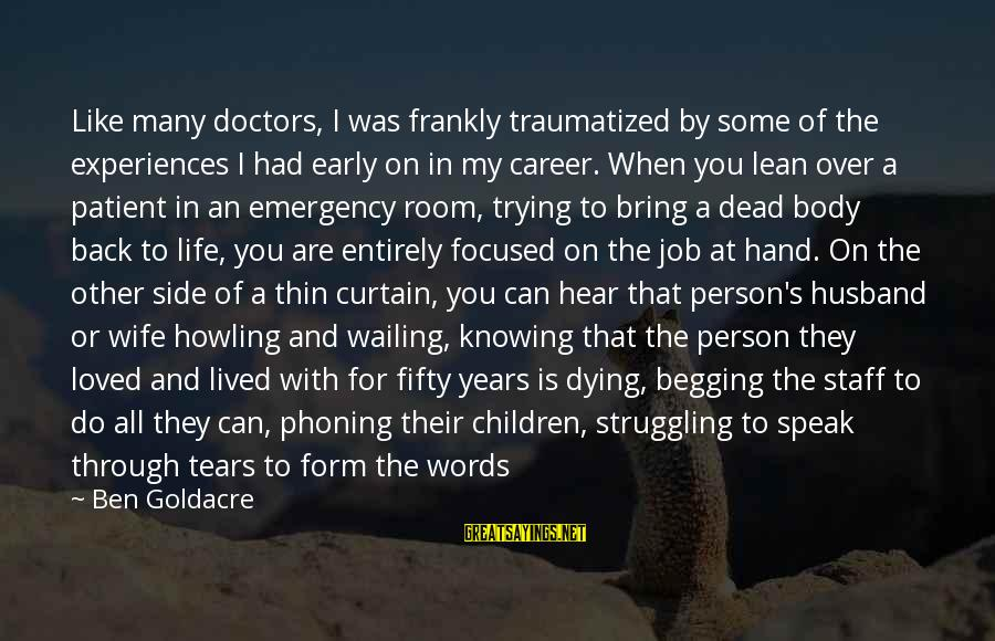 Career Focused Sayings By Ben Goldacre: Like many doctors, I was frankly traumatized by some of the experiences I had early
