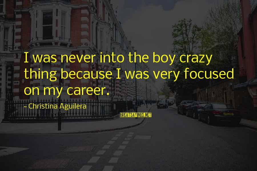 Career Focused Sayings By Christina Aguilera: I was never into the boy crazy thing because I was very focused on my