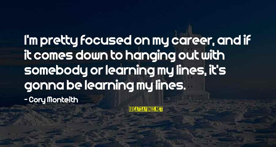 Career Focused Sayings By Cory Monteith: I'm pretty focused on my career, and if it comes down to hanging out with
