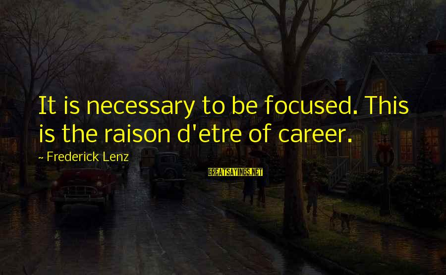 Career Focused Sayings By Frederick Lenz: It is necessary to be focused. This is the raison d'etre of career.