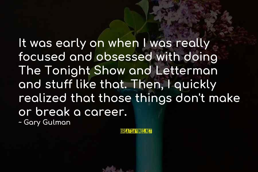 Career Focused Sayings By Gary Gulman: It was early on when I was really focused and obsessed with doing The Tonight