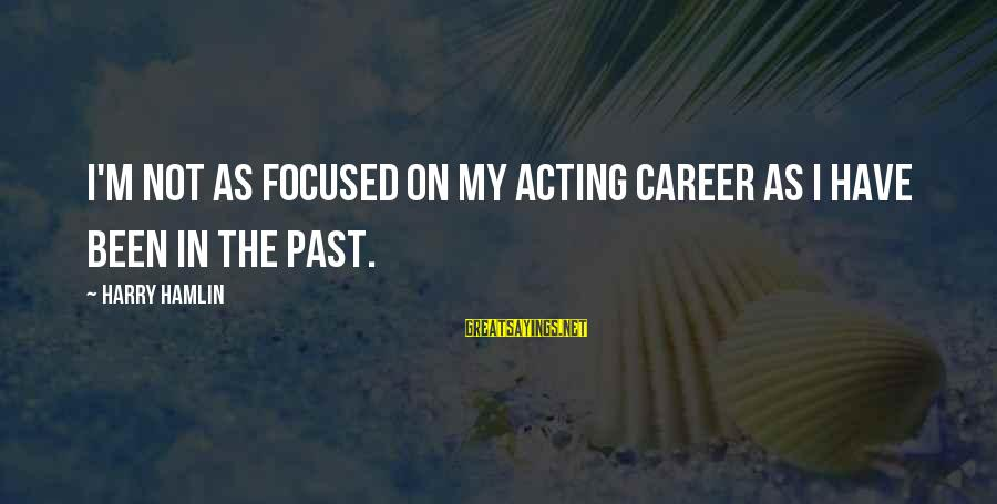 Career Focused Sayings By Harry Hamlin: I'm not as focused on my acting career as I have been in the past.