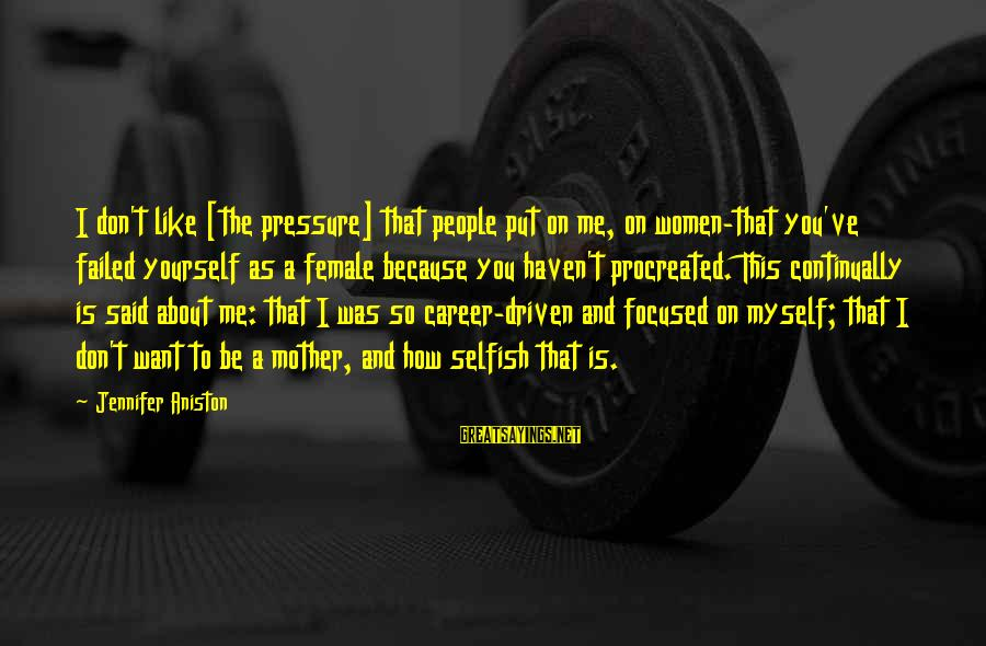 Career Focused Sayings By Jennifer Aniston: I don't like [the pressure] that people put on me, on women-that you've failed yourself