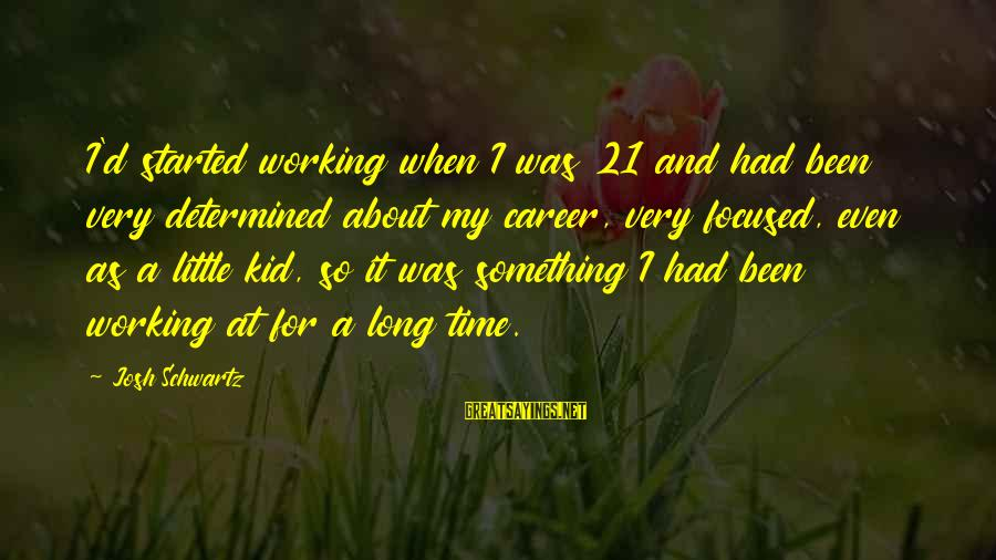 Career Focused Sayings By Josh Schwartz: I'd started working when I was 21 and had been very determined about my career,