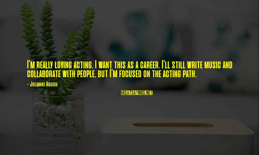 Career Focused Sayings By Julianne Hough: I'm really loving acting. I want this as a career. I'll still write music and