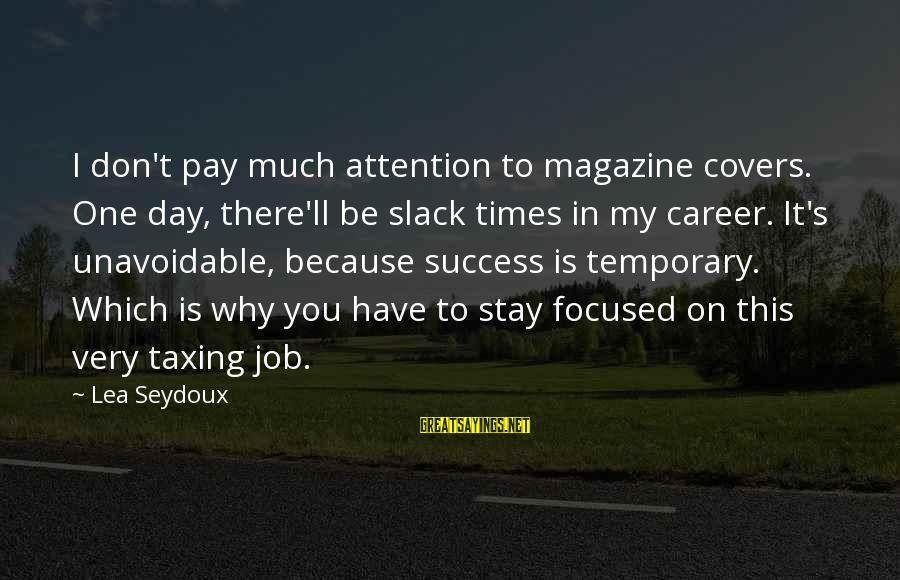 Career Focused Sayings By Lea Seydoux: I don't pay much attention to magazine covers. One day, there'll be slack times in