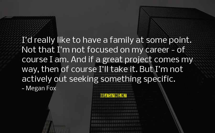 Career Focused Sayings By Megan Fox: I'd really like to have a family at some point. Not that I'm not focused