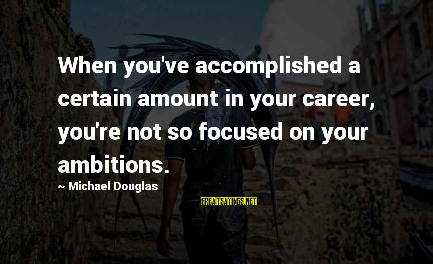 Career Focused Sayings By Michael Douglas: When you've accomplished a certain amount in your career, you're not so focused on your