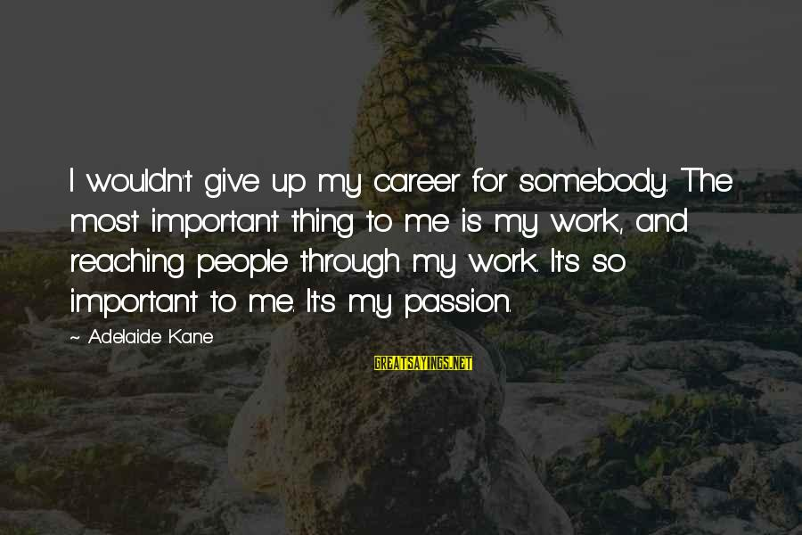Career Passion Sayings By Adelaide Kane: I wouldn't give up my career for somebody. The most important thing to me is