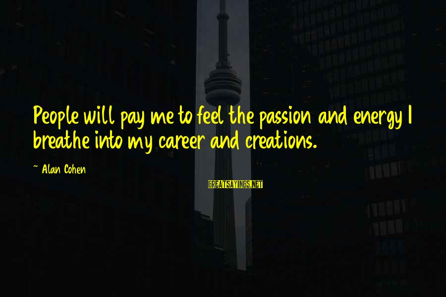 Career Passion Sayings By Alan Cohen: People will pay me to feel the passion and energy I breathe into my career
