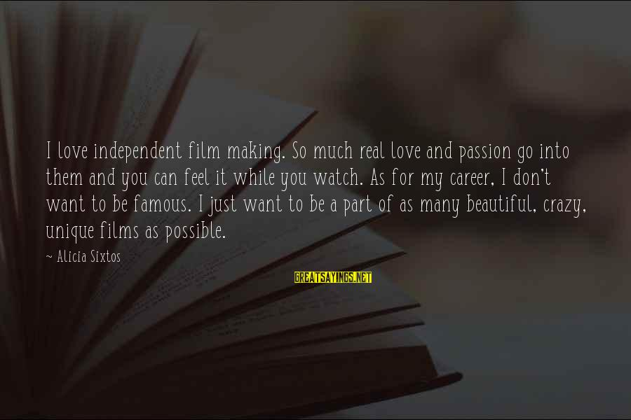 Career Passion Sayings By Alicia Sixtos: I love independent film making. So much real love and passion go into them and