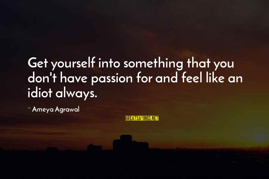 Career Passion Sayings By Ameya Agrawal: Get yourself into something that you don't have passion for and feel like an idiot