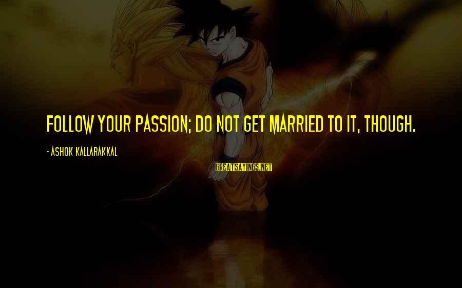 Career Passion Sayings By Ashok Kallarakkal: Follow your passion; Do not get married to it, though.