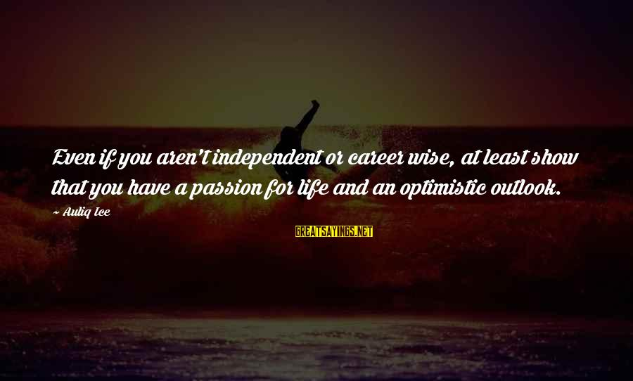 Career Passion Sayings By Auliq Ice: Even if you aren't independent or career wise, at least show that you have a