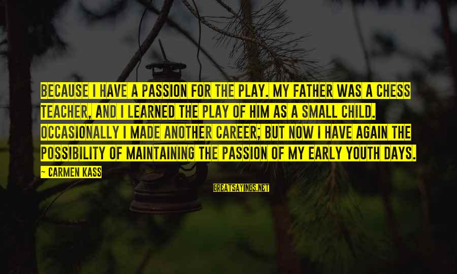 Career Passion Sayings By Carmen Kass: Because I have a passion for the play. My father was a chess teacher, and