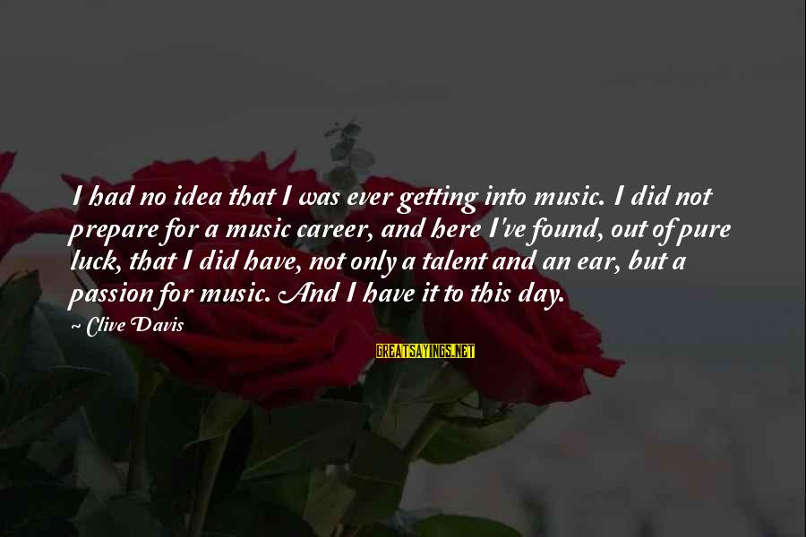 Career Passion Sayings By Clive Davis: I had no idea that I was ever getting into music. I did not prepare